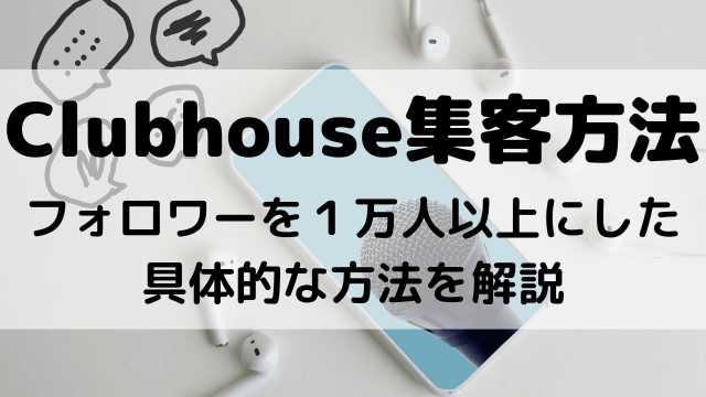 Clubhouse集客方法フォロワー1万人以上にした具体的な方法